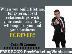 """When you build lifetime, long-term, loyal relationships with your customers, they will support you and your business forever!"" - John Di Lemme... Grab a hold of my book, *57* Must Use Marketing Words in Every Piece of Marketing You Do for Your Business, for FREE at http://freemarketingwords.com/ #johndilemme #marketing #business #quote"