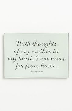 """with thoughts of my mother in my heart, I am never far from home''"