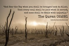 #276 The Quran 02:281 (Surah al-Baqarah) And fear the Day when you shall be brought back to Allah. Then every soul shall be paid what it earned, and none shall be dealt with unjustly.