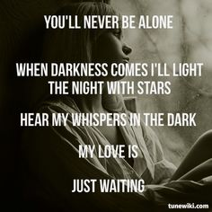 """No, """"You'll never be alone, when darkness comes I light the night with stars; hear the whispers in the dark"""" -- Whispers in the Dark By Skillet"""