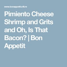 Pimiento Cheese Shrimp and Grits and Oh, Is That Bacon? | Bon Appetit