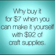 "... and then decide,""What was I thinking? l'm not going to make this dumb thing."" So, it gets added to all the other unused craft supplies you planned on doing something with, but decided you hated crafts."