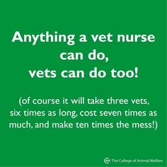 LOL!   So true.  Thanks to my wonderful Vet Techs!  I don't know what I'd do without you!!!!