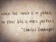 """When the ranch is in peace, no other life in more perfect.~Charles Goodnight  Very true. :)"