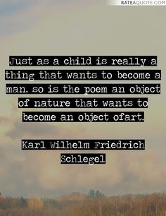 'Just as a child is really a thing that wants to become a man, so is the poem an object of nature that wants to become an object ofart.' -Karl Wilhelm Friedrich Schlegel