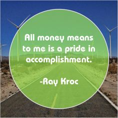 4ca23b6ff Ray Kroc All money means to me All money means to me is a pride in  accomplishment.