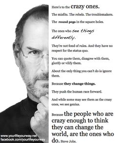 Because the people who are crazy enough to think they can change the world, are the ones who do.