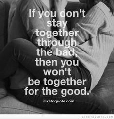 If you don't stay together through the bad, then you won't be together for the good. #relationships #relationship #quotes