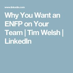 Why You Want an ENFP on Your Team | Tim Welsh | LinkedIn
