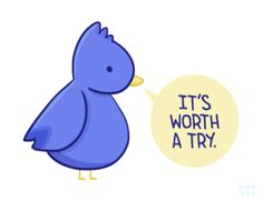 "[drawing of a blue bird saying ""It's worth a try."" in blue text in a yellow speech bubble.]"