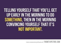 """Telling yourself that you'll get up early in the morning to do something, then the morning convincing yourself that it's not important."""