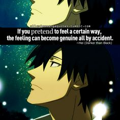 If you pretend to feel a certain way, the feeling can become genuine all by accident. -Hei (Darker than Black)