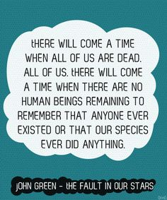 """""""There will come a time when all of us are dead. All of us. There will come a time when there are no human beings remaining to remember that anyone ever existed or that our species ever did anything."""" John Green"""