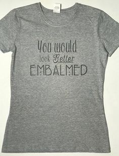 7e2a3554 Gift ideas for a mortician - you would look better embalmed t-shirt. Dress