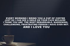 """Every morning, I bring you a cup of coffee just so I can see a smile on your face because I think you are the most remarkable, maddening, challenging, frustrating person I have ever met. And I love you."" Richard Castle to Kate Beckett on Castle; Castle TV show quotes"