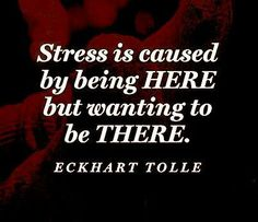 Stress is caused by being here but wanting to be there. -Eckhart Tolle Quote Be here now. Now Quotes, Words Quotes, Great Quotes, Quotes To Live By, Motivational Quotes, Life Quotes, Inspirational Quotes, Sayings, The Words