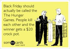 Black Friday should actually be called the The Hunger Games. People kill each other and the winner gets a $20 crock pot. | Thanksgiving Ecard | someecards.com
