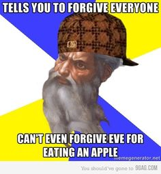 Tells you to forgive everyone... can't even forgive Eve for eating an apple.