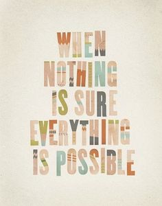 When nothing is sure everything is possible.