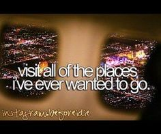 I would literally go to every single place in the world starting with Ireland and ending in Somalia :D