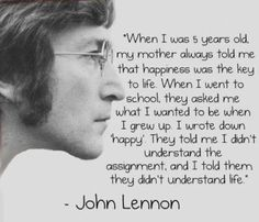 "John Lennon ""When I was 5 years old, my mother always told me that happiness was the key to life. When I went to school, they asked me what I wanted to be when I grew up. I wrote down 'Happy.' They told me I didn't understand the assignment, and I told them they didn't understand life."""