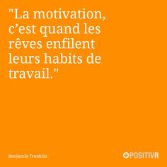 La motivation, c'est quand les rêves enfilent leurs habits de travail. Benjamin Franklin