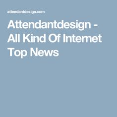 Attendantdesign - All Kind Of Internet Top News
