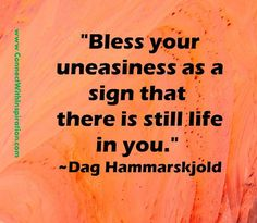 """""""Bless your uneasiness as a sign that   there is still life in you.""""   ~Dag Hammarskjold"""