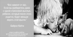 «Все зависит от вас. Если вы разберетесь даже с одной стрессовой мыслью, ребенок, который после этого родится, будет меньше верить этой мысли.» ~ Байрон Кейти  «You're the one. If you can undo even one stressful belief, the next baby born comes in with less ability to believe it.» ~  Byron Katie