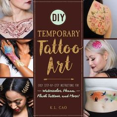 DIY Temporary Tattoo Art: Easy Step-by-Step Instructions for Watercolor, Henna, Flash Tattoos, and M