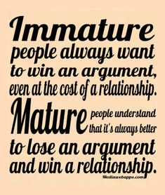 Immature people always want to win an argument, even at the cost of a relationship. Mature people understand that it`s always better to lose an argument and win a relationship....#Quote #Saying