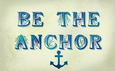 Be the anchor.