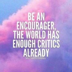 Be an encourager, the world has enough critics already. Daily Motivation, Success Quotes, Motivational Quote, Inspiration, Inspirational Quote, Self Improvement, Positive Thinking,  Successful Mindset