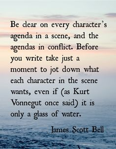 Give every character an agenda. Know the way they think so they have one in every scene. The agenda doesn't always have to be the same, but there should always be one. (scene antagonists)