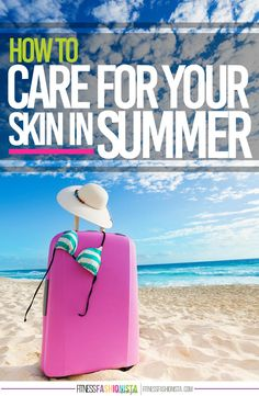 How To Care For Your Skin in Summer | Fitness Fashionista | Bloglovin'