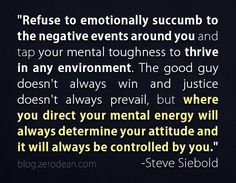 """""""Refuse to emotionally succumb to the negative events around you and tap your mental toughness to thrive in any environment. The good guy doesn't always win and justice doesn't always prevail, but where you direct your mental energy will always determine your attitude and it will always be controlled by you."""" – Steve Siebold"""