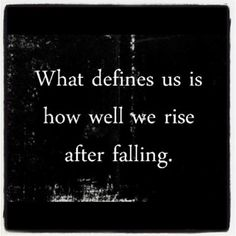 what defines us is how well we rise after falling.  it's not failure until you admit defeat and quite trying.
