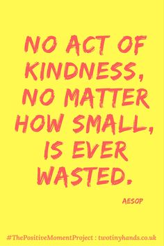 No Act of Kindness is ever wasted! People should share deep love and wisdom in their lives. Be Positive and kind for this is truly inspirational. Quote by Aesop for the Postitive Moment Project