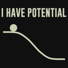 I Have Potential Energy