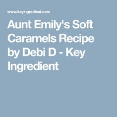 Aunt Emily's Soft Caramels Recipe by Debi D - Key Ingredient