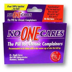 No one cares. The Pill for Chronic Complainers. - Funny pills for chronic complainers. Recommended to be taken with a nice warm cup of shut the hell up. Just thought of some girl in my class, she needs a lifetime's supply! Video Blog, Mighty Med, Pharmacy Humor, Pharmacy Technician, Retail Humor, Funny Quotes, Funny Memes, It's Funny, That's Hilarious
