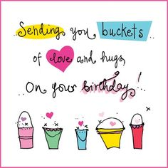 Sending you buckets of love and hugs on your birthday