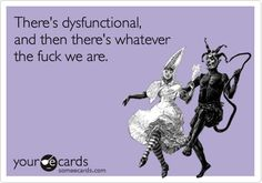 There's dysfunctional, and then there's whatever the fuck we are. | Friendship Ecard