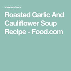 Roasted Garlic And Cauliflower Soup Recipe - Food.com