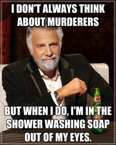 i dont always think about murderers but when i do im in t - The Most Interesting Man In The World