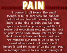 PAIN  It comes in all forms. The small twinge, a bit of soreness, the random pain that we live with everyday. Then   there is the kind of pain you just can't ignore, a level of pain so great that it blocks out everything else, makes the rest  of your world fade away until all we can think about is how much we hurt. How we manage our pain is up to us. We  anesthetize, ride it out, embrace it, ignore it, and for some of us the best way to manage pain is to just push through it.