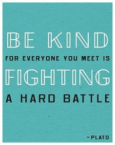 Important to remember when dealing with other people! Be nice, you never know what they are going through!
