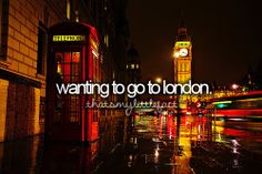 "Correction. It's ""I want to go the London"". But yes, visiting London has always been a dream of mine."