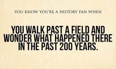 You know you're a history fan when You walk past a field and wonder what happened there in the past 200 years.
