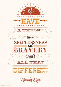 I have a theory that selflessness and bravery arent all that different -Veronica Roth